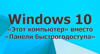 «Этот компьютер» вместо «Панели быстрого доступа» в Windows 10