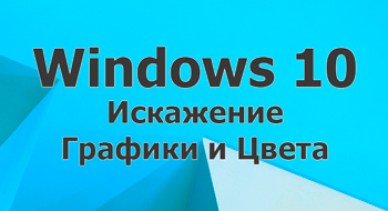 Искажение графики и цвета в Windows 10