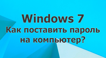 Как поставить пароль на компьютер с Windows 7?