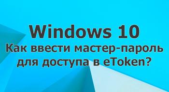 Как ввести мастер-пароль для доступа в eToken в Windows 10?