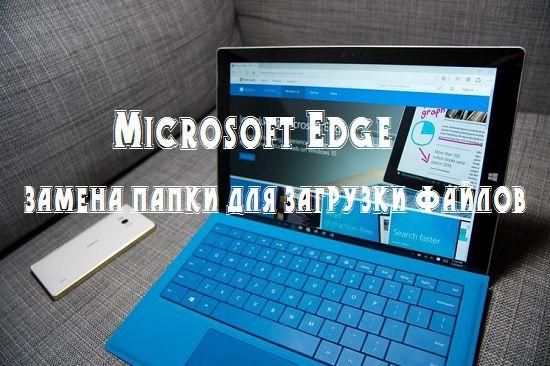Microsoft Edge - замена папки для загрузки файлов