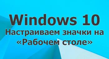 Настраиваем значки на «Рабочем столе» в Windows 10