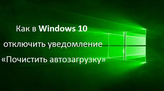 Как в Windows 10 отключить уведомление «Почистить автозагрузку»