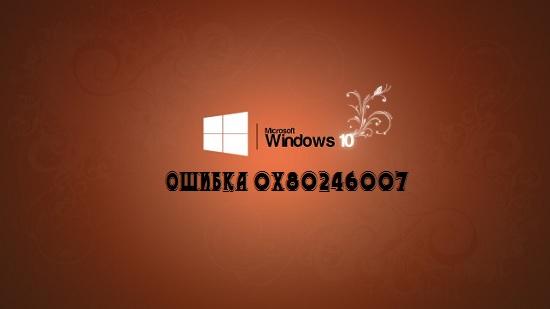 В Windows 10 ошибка 0x80246007