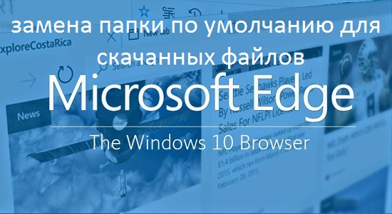 Замена папки по умолчанию для скачанных файлов в Microsoft Edge